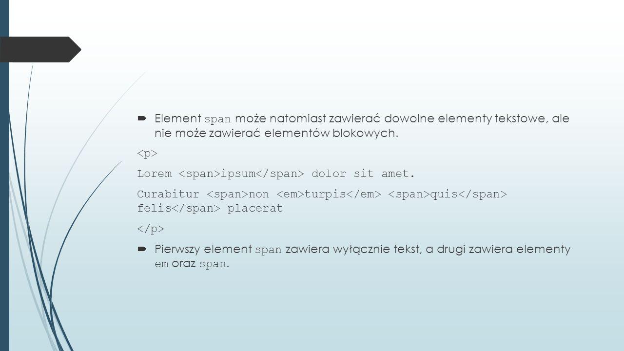 Element span może natomiast zawierać dowolne elementy tekstowe, ale nie może zawierać elementów blokowych.