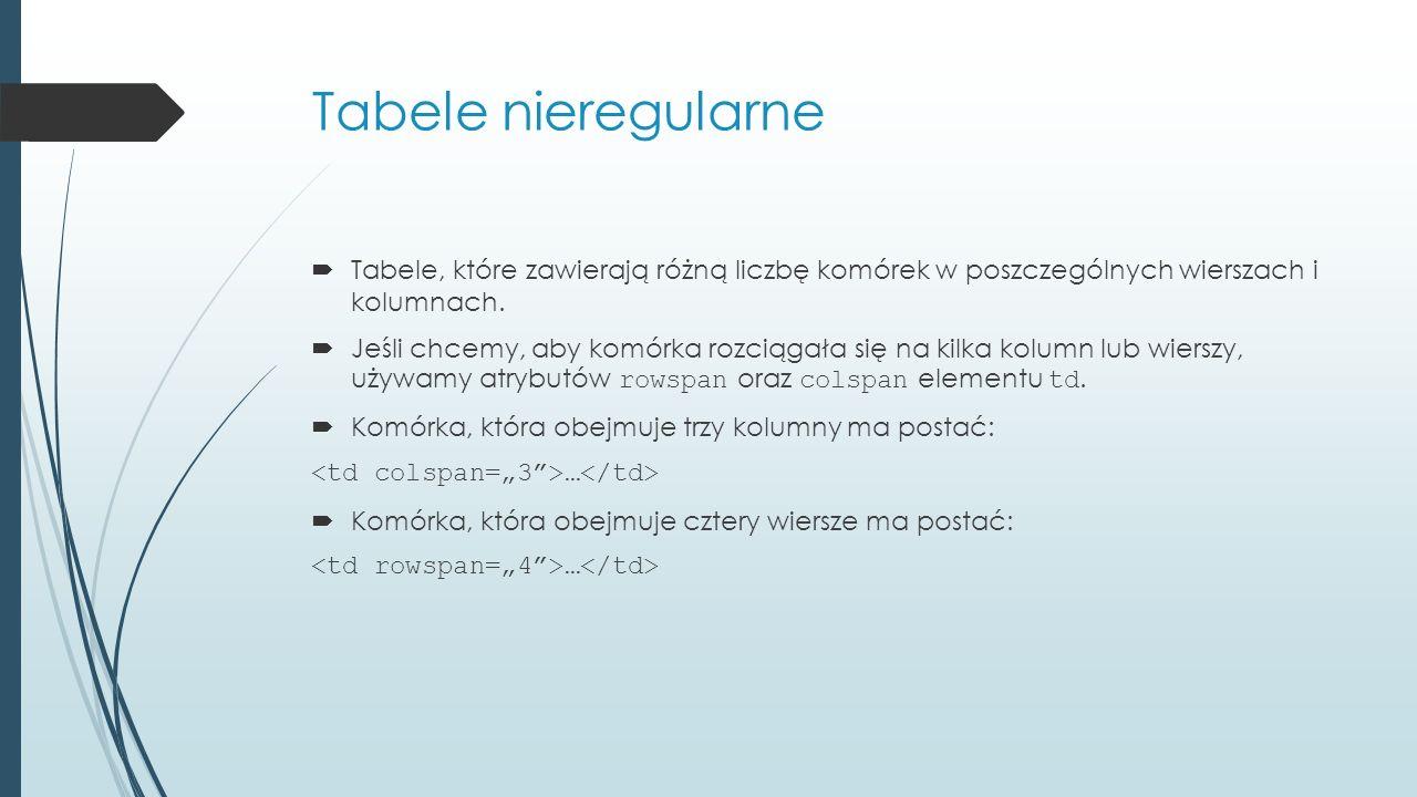 Tabele nieregularne  Tabele, które zawierają różną liczbę komórek w poszczególnych wierszach i kolumnach.
