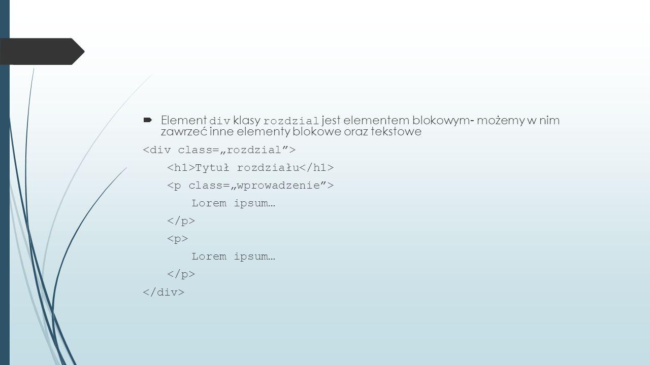  Element div klasy rozdzial jest elementem blokowym- możemy w nim zawrzeć inne elementy blokowe oraz tekstowe Tytuł rozdziału Lorem ipsum… Lorem ipsum…