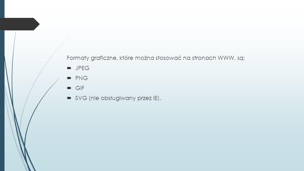Formaty graficzne, które można stosować na stronach WWW, są:  JPEG  PNG  GIF  SVG (nie obsługiwany przez IE).