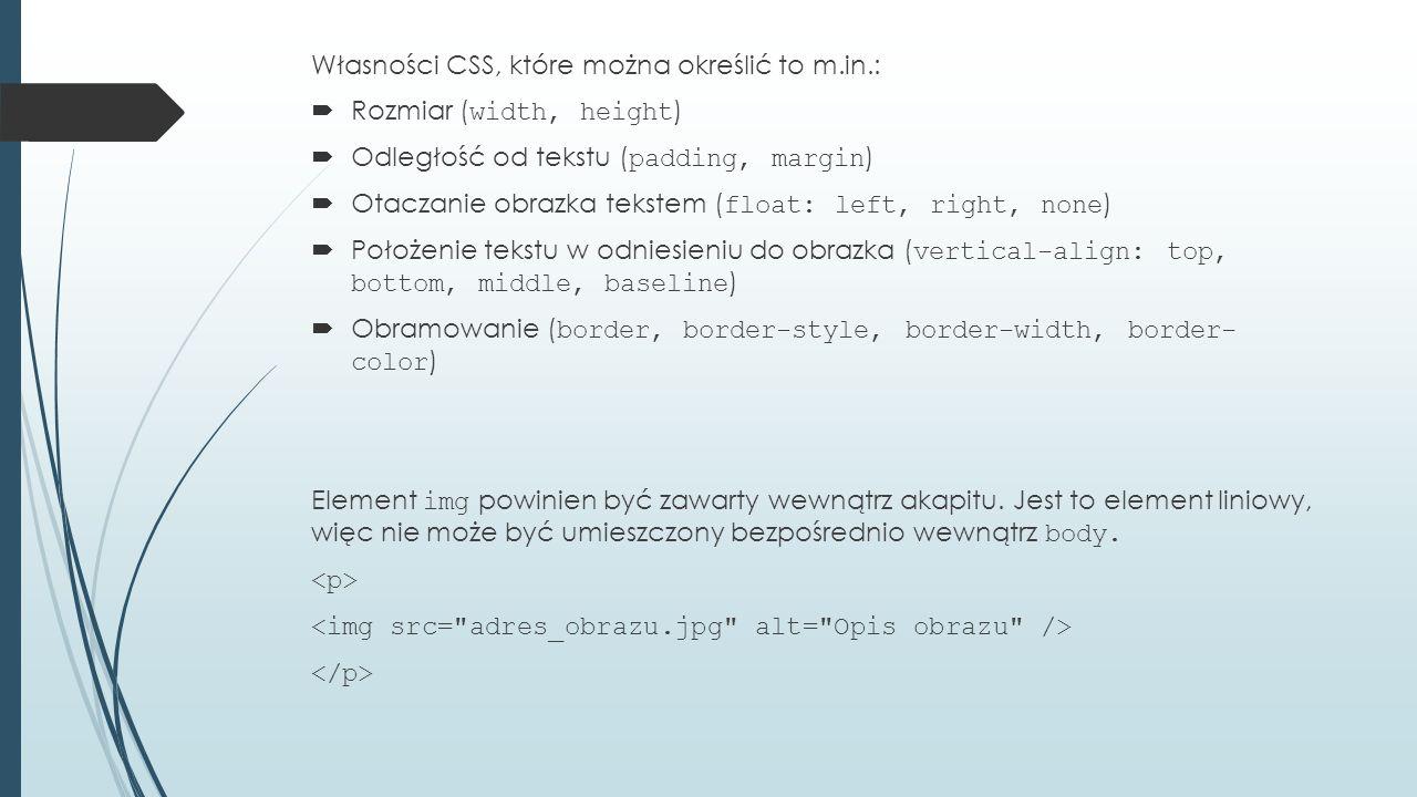 Własności CSS, które można określić to m.in.:  Rozmiar ( width, height )  Odległość od tekstu ( padding, margin )  Otaczanie obrazka tekstem ( float: left, right, none )  Położenie tekstu w odniesieniu do obrazka ( vertical-align: top, bottom, middle, baseline )  Obramowanie ( border, border-style, border-width, border- color ) Element img powinien być zawarty wewnątrz akapitu.