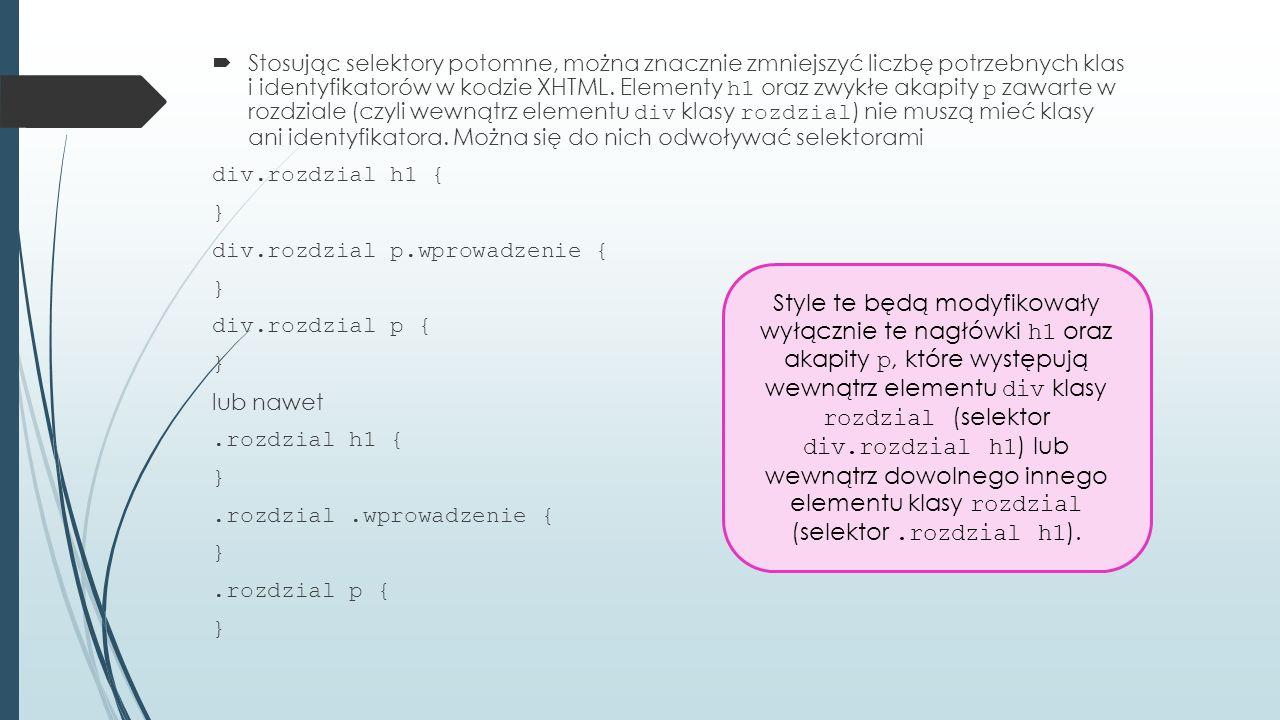  Stosując selektory potomne, można znacznie zmniejszyć liczbę potrzebnych klas i identyfikatorów w kodzie XHTML.