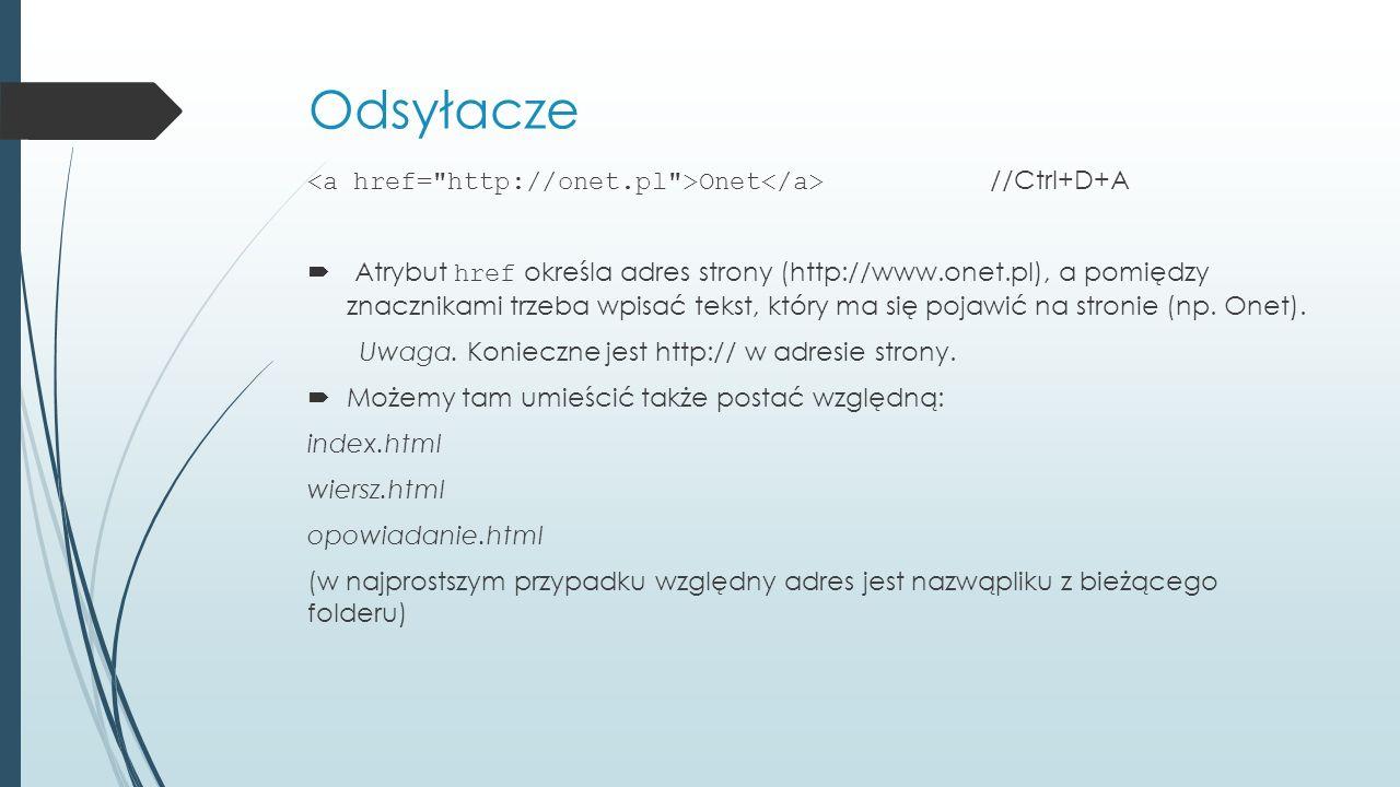 Odsyłacze Onet //Ctrl+D+A  Atrybut href określa adres strony (http://www.onet.pl), a pomiędzy znacznikami trzeba wpisać tekst, który ma się pojawić na stronie (np.