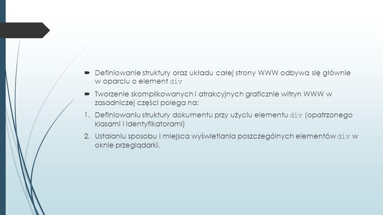  Definiowanie struktury oraz układu całej strony WWW odbywa się głównie w oparciu o element div  Tworzenie skomplikowanych i atrakcyjnych graficznie witryn WWW w zasadniczej części polega na: 1.Definiowaniu struktury dokumentu przy użyciu elementu div (opatrzonego klasami i identyfikatorami) 2.Ustalaniu sposobu i miejsca wyświetlania poszczególnych elementów div w oknie przeglądarki.