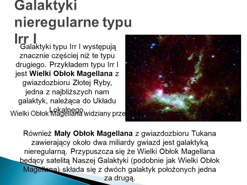 Galaktyki typu Irr I występują znacznie częściej niż te typu drugiego. Przykładem typu Irr I jest Wielki Obłok Magellana z gwiazdozbioru Złotej Ryby,