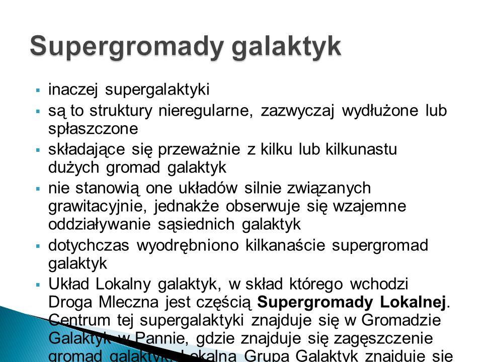  inaczej supergalaktyki  są to struktury nieregularne, zazwyczaj wydłużone lub spłaszczone  składające się przeważnie z kilku lub kilkunastu dużych gromad galaktyk  nie stanowią one układów silnie związanych grawitacyjnie, jednakże obserwuje się wzajemne oddziaływanie sąsiednich galaktyk  dotychczas wyodrębniono kilkanaście supergromad galaktyk  Układ Lokalny galaktyk, w skład którego wchodzi Droga Mleczna jest częścią Supergromady Lokalnej.