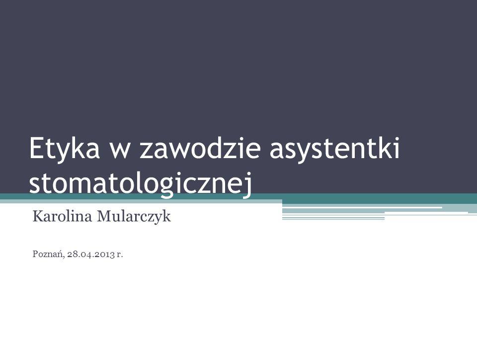 Etyka w zawodzie asystentki stomatologicznej Karolina Mularczyk Poznań, 28.04.2013 r.