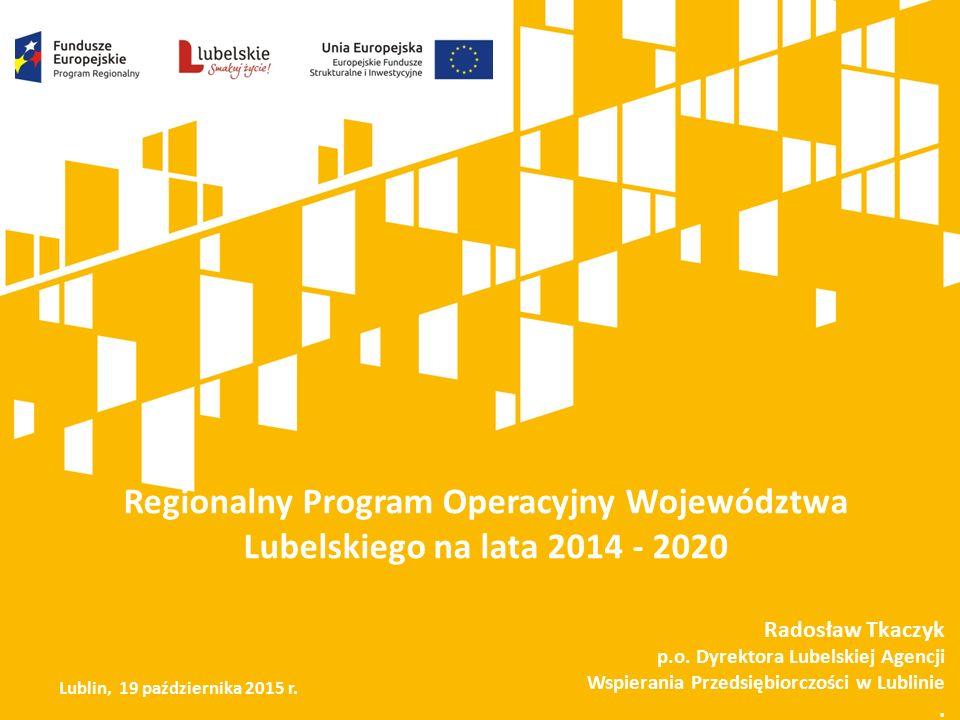 Regionalny Program Operacyjny Województwa Lubelskiego na lata 2014 - 2020 Radosław Tkaczyk p.o. Dyrektora Lubelskiej Agencji Wspierania Przedsiębiorcz
