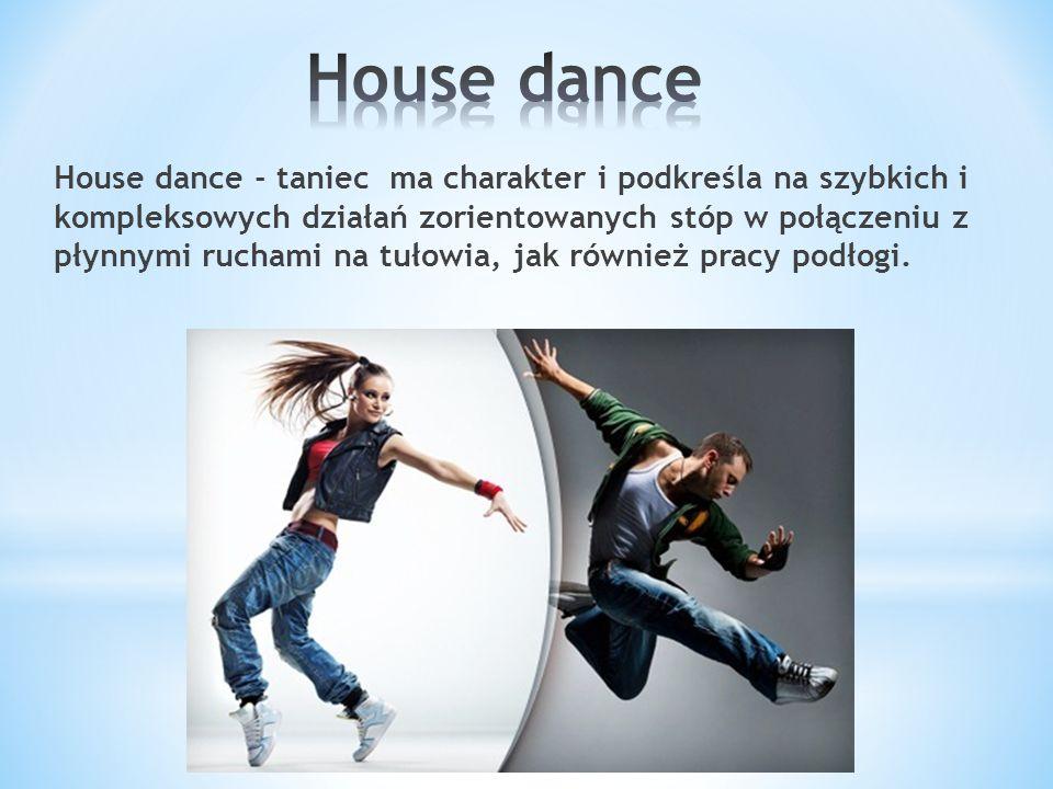 House dance - taniec ma charakter i podkreśla na szybkich i kompleksowych działań zorientowanych stóp w połączeniu z płynnymi ruchami na tułowia, jak również pracy podłogi.