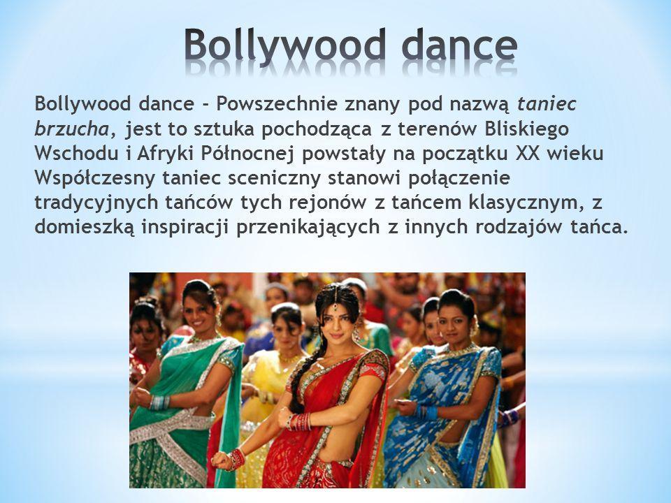 Bollywood dance - Powszechnie znany pod nazwą taniec brzucha, jest to sztuka pochodząca z terenów Bliskiego Wschodu i Afryki Północnej powstały na początku XX wieku Współczesny taniec sceniczny stanowi połączenie tradycyjnych tańców tych rejonów z tańcem klasycznym, z domieszką inspiracji przenikających z innych rodzajów tańca.