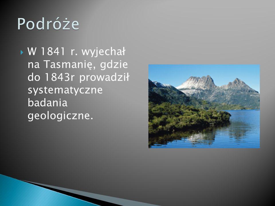  W 1841 r. wyjechał na Tasmanię, gdzie do 1843r prowadził systematyczne badania geologiczne.