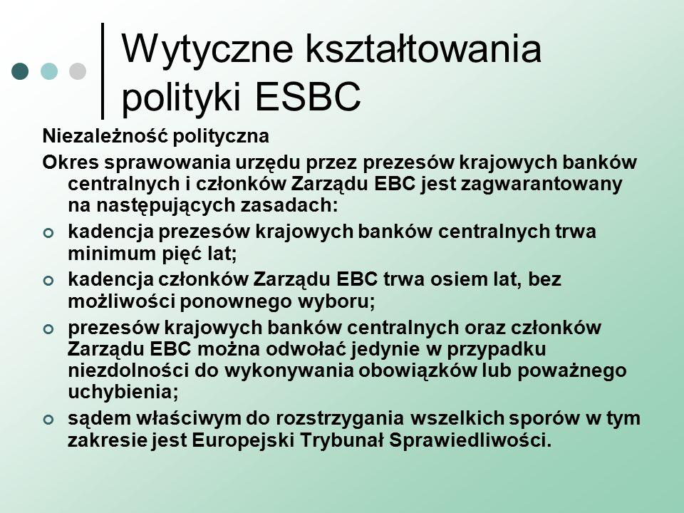 Wytyczne kształtowania polityki ESBC Niezależność polityczna Okres sprawowania urzędu przez prezesów krajowych banków centralnych i członków Zarządu EBC jest zagwarantowany na następujących zasadach: kadencja prezesów krajowych banków centralnych trwa minimum pięć lat; kadencja członków Zarządu EBC trwa osiem lat, bez możliwości ponownego wyboru; prezesów krajowych banków centralnych oraz członków Zarządu EBC można odwołać jedynie w przypadku niezdolności do wykonywania obowiązków lub poważnego uchybienia; sądem właściwym do rozstrzygania wszelkich sporów w tym zakresie jest Europejski Trybunał Sprawiedliwości.