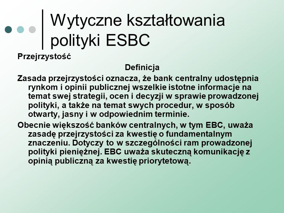 Wytyczne kształtowania polityki ESBC Przejrzystość Definicja Zasada przejrzystości oznacza, że bank centralny udostępnia rynkom i opinii publicznej wszelkie istotne informacje na temat swej strategii, ocen i decyzji w sprawie prowadzonej polityki, a także na temat swych procedur, w sposób otwarty, jasny i w odpowiednim terminie.