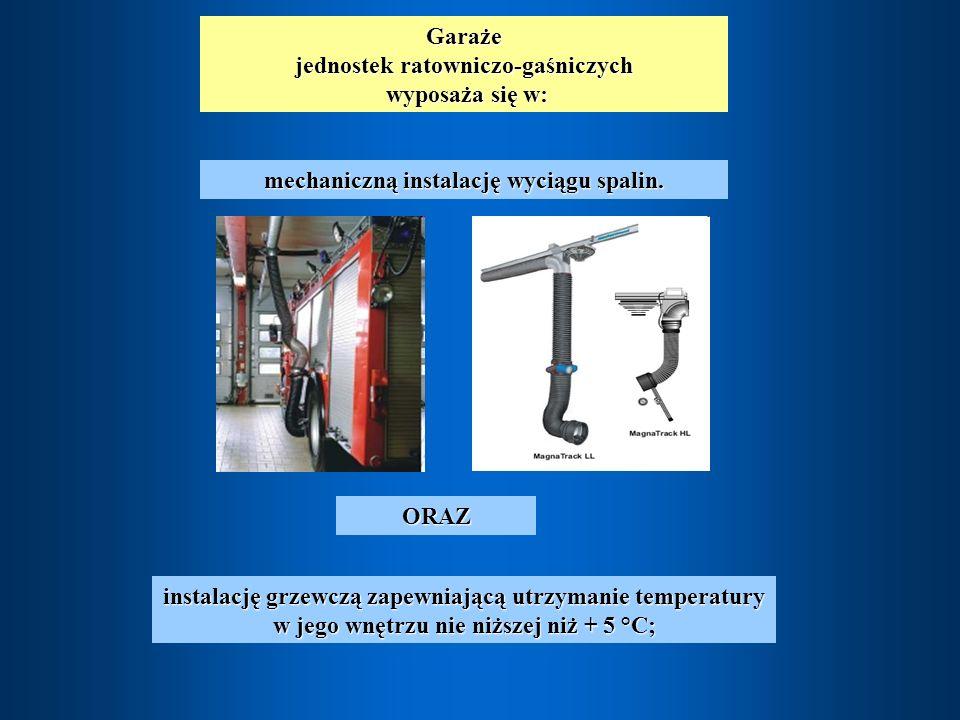 Garaże jednostek ratowniczo-gaśniczych wyposaża się w: wyposaża się w: instalację grzewczą zapewniającą utrzymanie temperatury w jego wnętrzu nie niższej niż + 5 °C; mechaniczną instalację wyciągu spalin.