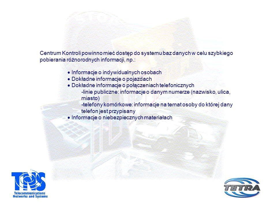 Centrum Kontroli powinno mieć dostęp do systemu baz danych w celu szybkiego pobierania różnorodnych informacji, np.:  Informacje o indywidualnych osobach  Dokładne informacje o pojazdach  Dokładne informacje o połączeniach telefonicznych -linie publiczne: informacje o danym numerze (nazwisko, ulica, miasto) -telefony komórkowe: informacje na temat osoby do której dany telefon jest przypisany  Informacje o niebezpiecznych materiałach