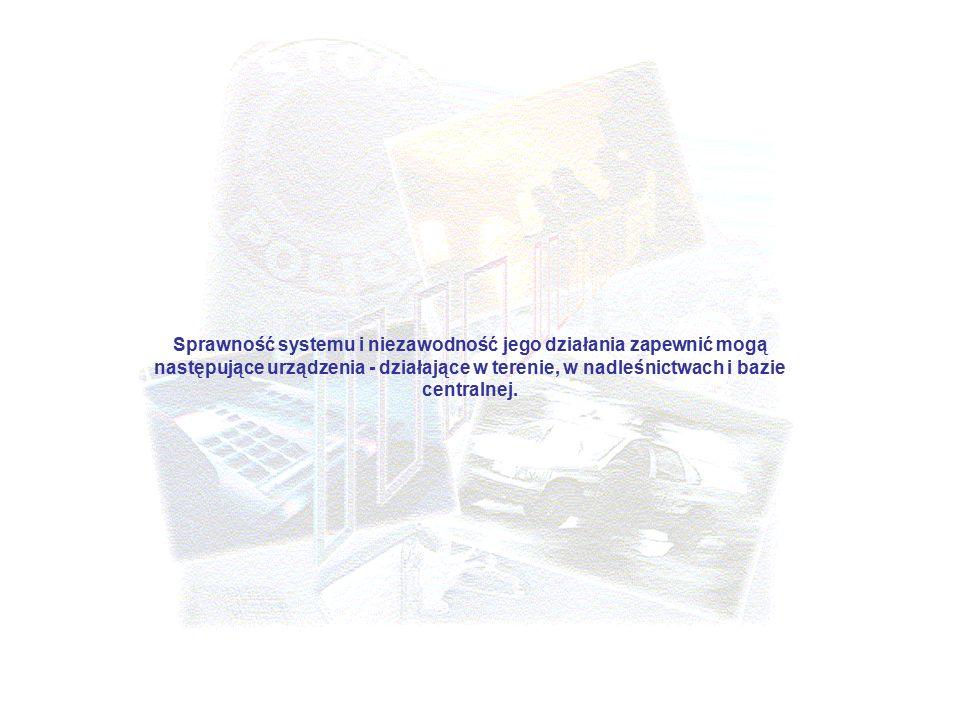 Sprawność systemu i niezawodność jego działania zapewnić mogą następujące urządzenia - działające w terenie, w nadleśnictwach i bazie centralnej.