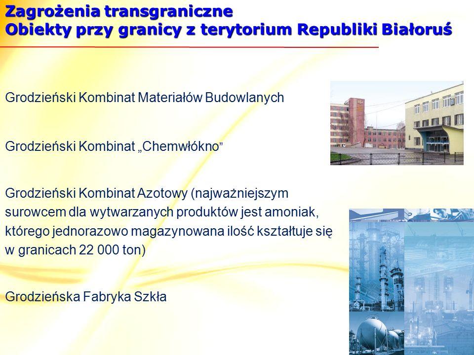 """Zagrożenia transgraniczne Obiekty przy granicy z terytorium Republiki Białoruś Grodzieński Kombinat Materiałów Budowlanych Grodzieński Kombinat """"Chemwłókno Grodzieński Kombinat Azotowy (najważniejszym surowcem dla wytwarzanych produktów jest amoniak, którego jednorazowo magazynowana ilość kształtuje się w granicach 22 000 ton) Grodzieńska Fabryka Szkła"""