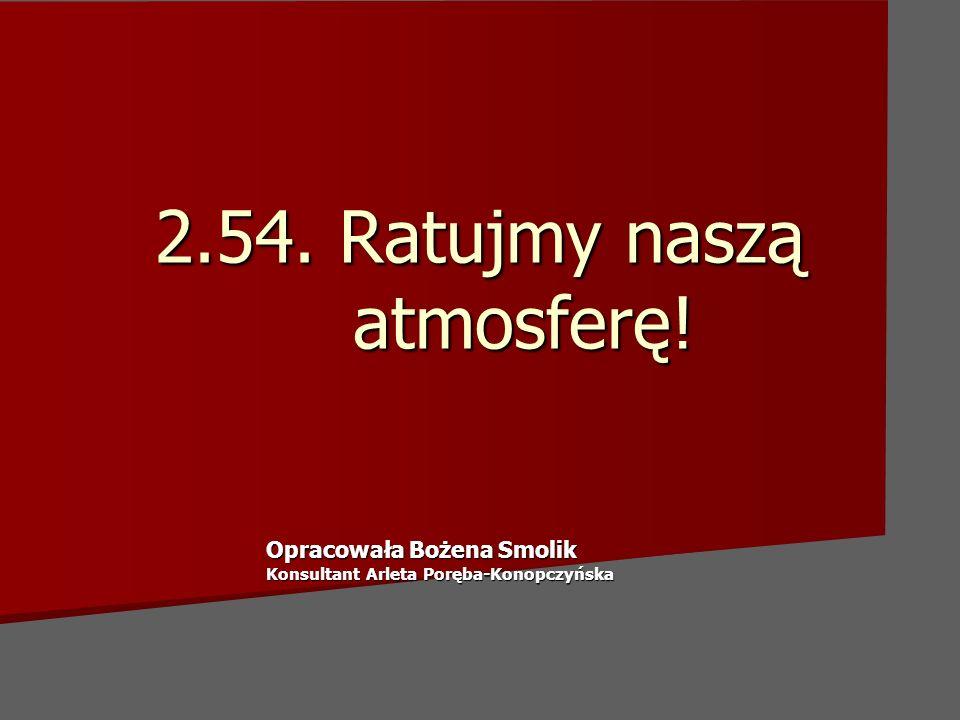 2.54. Ratujmy naszą atmosferę! Opracowała Bożena Smolik Konsultant Arleta Poręba-Konopczyńska
