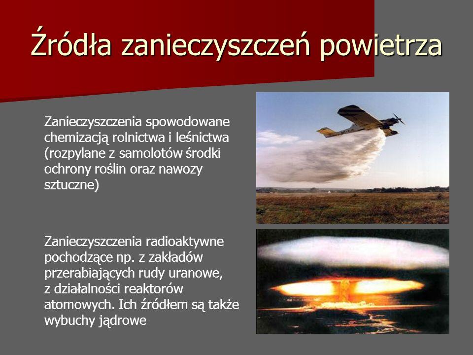 Źródła zanieczyszczeń powietrza Zanieczyszczenia spowodowane chemizacją rolnictwa i leśnictwa (rozpylane z samolotów środki ochrony roślin oraz nawozy sztuczne) Zanieczyszczenia radioaktywne pochodzące np.