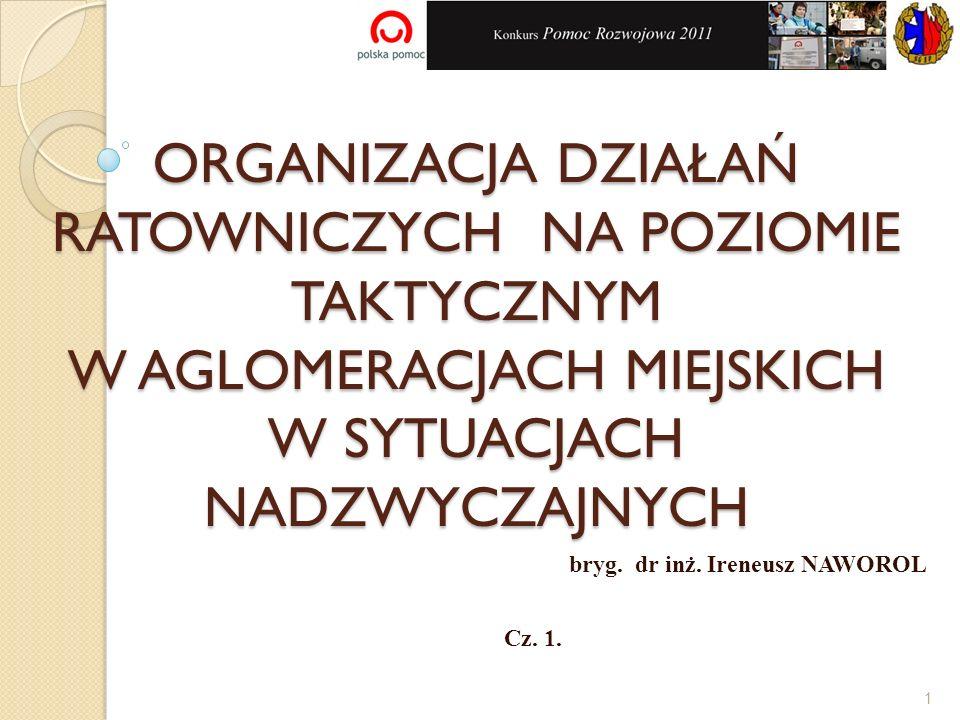ORGANIZACJA DZIAŁAŃ RATOWNICZYCH NA POZIOMIE TAKTYCZNYM W AGLOMERACJACH MIEJSKICH W SYTUACJACH NADZWYCZAJNYCH bryg. dr inż. Ireneusz NAWOROL Cz. 1. 1