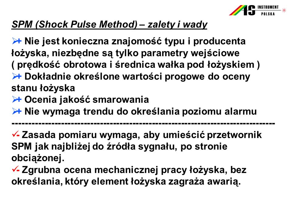 SPM (Shock Pulse Method) – zalety i wady  + Nie jest konieczna znajomość typu i producenta łożyska, niezbędne są tylko parametry wejściowe ( prędkość