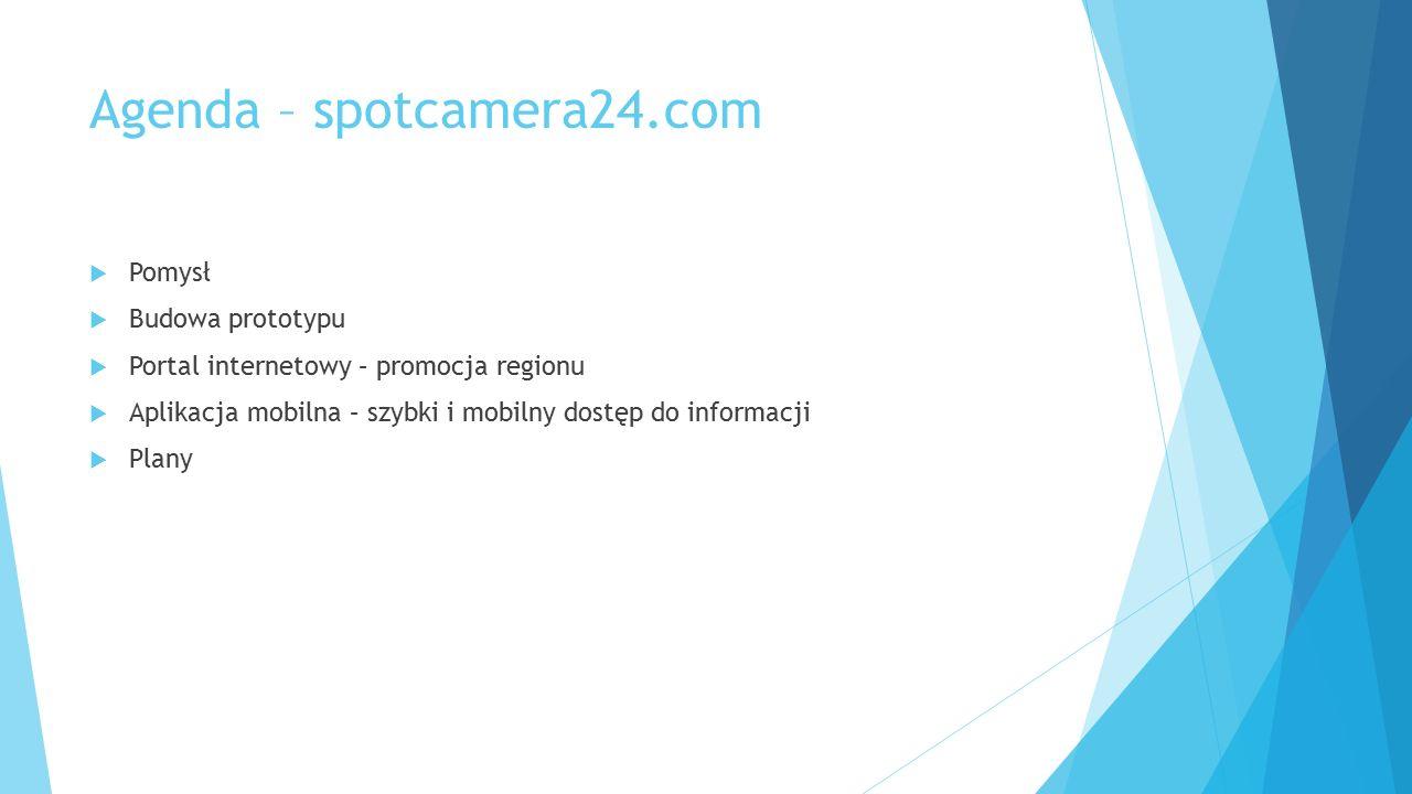 Agenda – spotcamera24.com  Pomysł  Budowa prototypu  Portal internetowy – promocja regionu  Aplikacja mobilna – szybki i mobilny dostęp do informacji  Plany