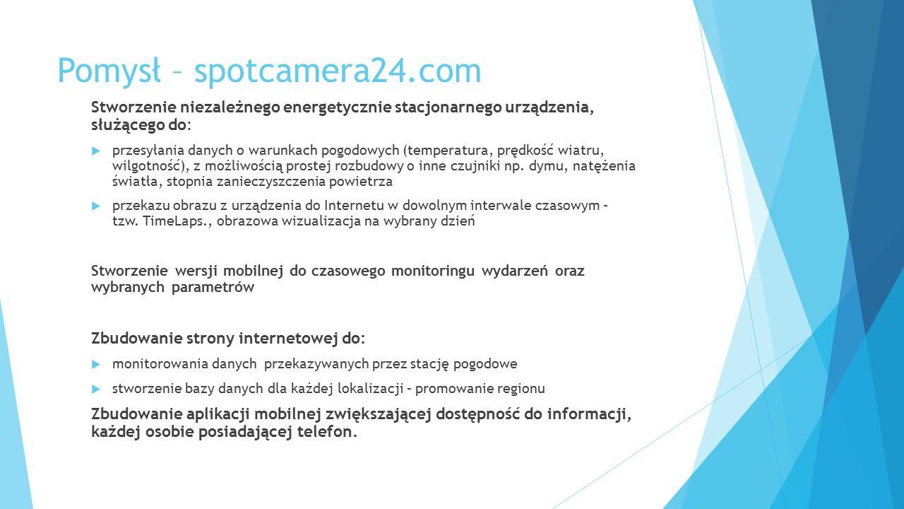 Pomysł – spotcamera24.com Stworzenie niezależnego energetycznie stacjonarnego urządzenia, służącego do:  przesyłania danych o warunkach pogodowych (temperatura, prędkość wiatru, wilgotność), z możliwością prostej rozbudowy o inne czujniki np.