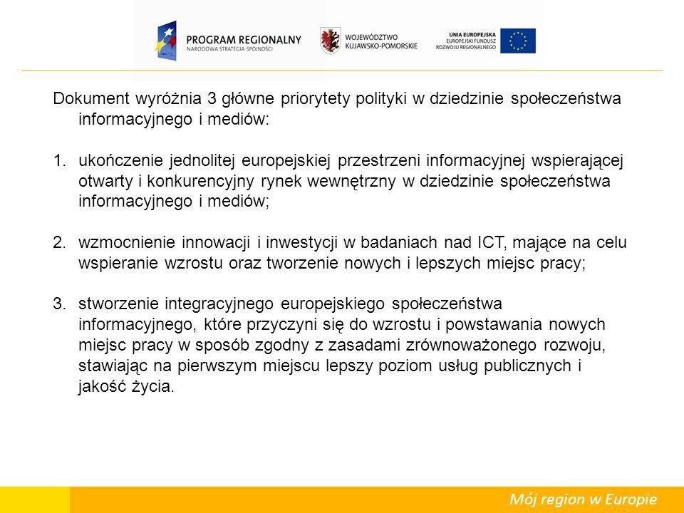 Mój region w Europie Dokument wyróżnia 3 główne priorytety polityki w dziedzinie społeczeństwa informacyjnego i mediów: 1.ukończenie jednolitej europejskiej przestrzeni informacyjnej wspierającej otwarty i konkurencyjny rynek wewnętrzny w dziedzinie społeczeństwa informacyjnego i mediów; 2.wzmocnienie innowacji i inwestycji w badaniach nad ICT, mające na celu wspieranie wzrostu oraz tworzenie nowych i lepszych miejsc pracy; 3.stworzenie integracyjnego europejskiego społeczeństwa informacyjnego, które przyczyni się do wzrostu i powstawania nowych miejsc pracy w sposób zgodny z zasadami zrównoważonego rozwoju, stawiając na pierwszym miejscu lepszy poziom usług publicznych i jakość życia.