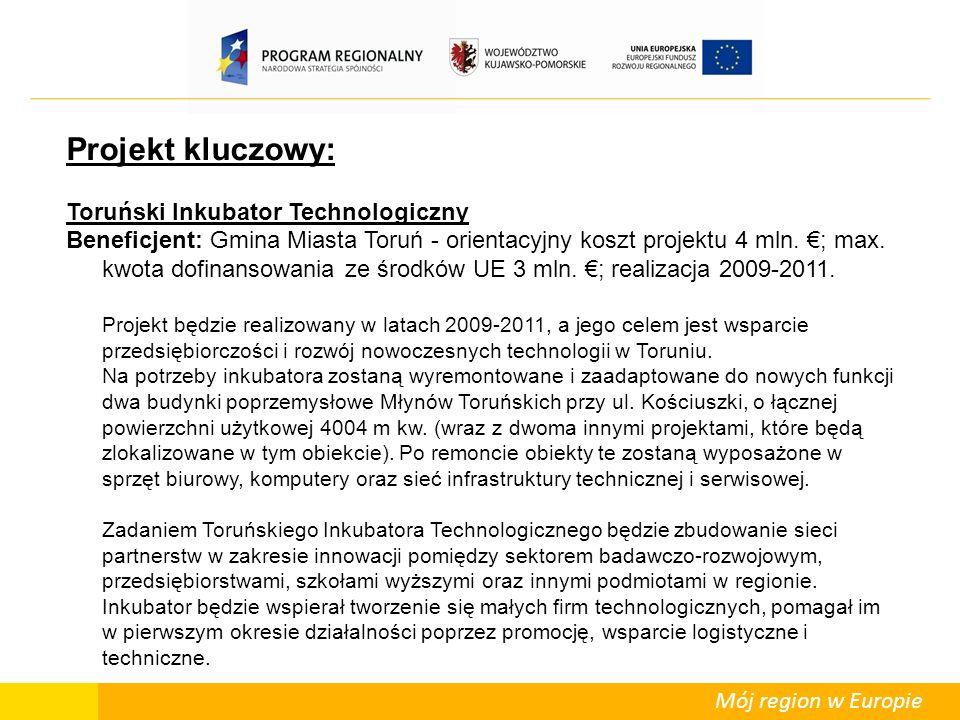 Mój region w Europie Projekt kluczowy: Toruński Inkubator Technologiczny Beneficjent: Gmina Miasta Toruń - orientacyjny koszt projektu 4 mln.