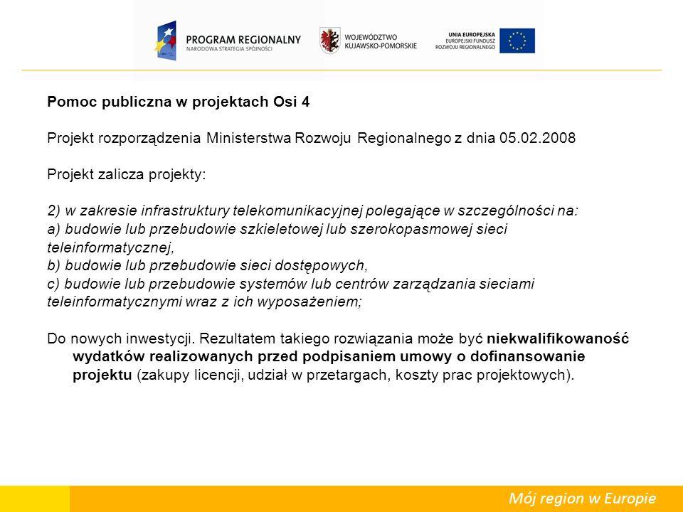 Mój region w Europie Pomoc publiczna w projektach Osi 4 Projekt rozporządzenia Ministerstwa Rozwoju Regionalnego z dnia 05.02.2008 Projekt zalicza projekty: 2) w zakresie infrastruktury telekomunikacyjnej polegające w szczególności na: a) budowie lub przebudowie szkieletowej lub szerokopasmowej sieci teleinformatycznej, b) budowie lub przebudowie sieci dostępowych, c) budowie lub przebudowie systemów lub centrów zarządzania sieciami teleinformatycznymi wraz z ich wyposażeniem; Do nowych inwestycji.