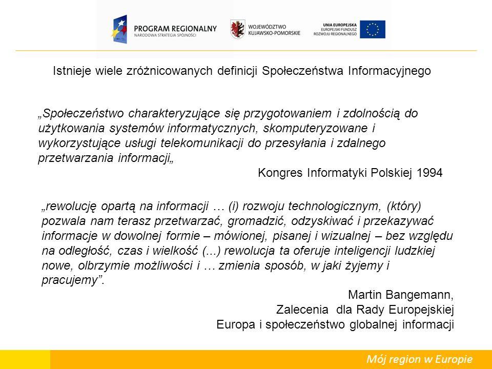 """Mój region w Europie Istnieje wiele zróżnicowanych definicji Społeczeństwa Informacyjnego """"Społeczeństwo charakteryzujące się przygotowaniem i zdolnością do użytkowania systemów informatycznych, skomputeryzowane i wykorzystujące usługi telekomunikacji do przesyłania i zdalnego przetwarzania informacji"""" Kongres Informatyki Polskiej 1994 """"rewolucję opartą na informacji … (i) rozwoju technologicznym, (który) pozwala nam terasz przetwarzać, gromadzić, odzyskiwać i przekazywać informacje w dowolnej formie – mówionej, pisanej i wizualnej – bez względu na odległość, czas i wielkość (...) rewolucja ta oferuje inteligencji ludzkiej nowe, olbrzymie możliwości i … zmienia sposób, w jaki żyjemy i pracujemy ."""