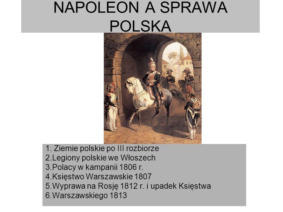 NAPOLEON A SPRAWA POLSKA 1. Ziemie polskie po III rozbiorze 2.Legiony polskie we Włoszech 3.Polacy w kampanii 1806 r. 4.Księstwo Warszawskie 1807 5.Wy