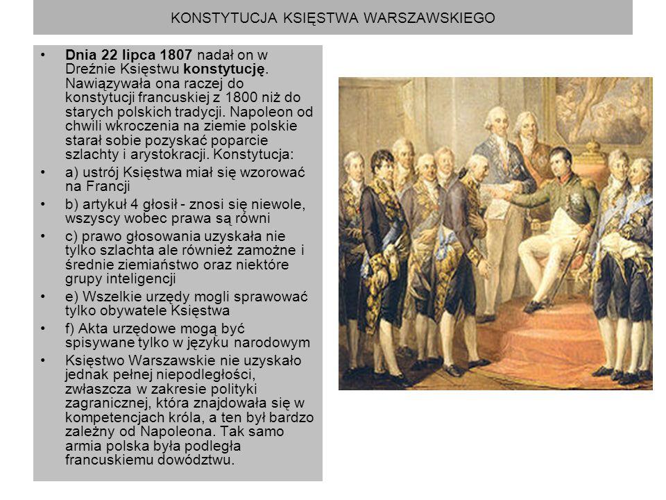 KONSTYTUCJA KSIĘSTWA WARSZAWSKIEGO Dnia 22 lipca 1807 nadał on w Dreźnie Księstwu konstytucję. Nawiązywała ona raczej do konstytucji francuskiej z 180