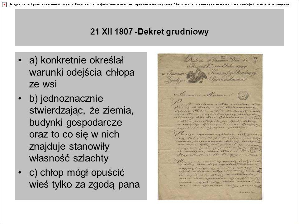 21 XII 1807 -Dekret grudniowy a) konkretnie określał warunki odejścia chłopa ze wsi b) jednoznacznie stwierdzając, że ziemia, budynki gospodarcze oraz