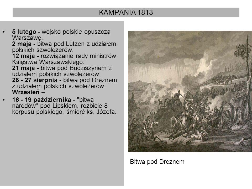 KAMPANIA 1813 5 lutego - wojsko polskie opuszcza Warszawę. 2 maja - bitwa pod Lützen z udziałem polskich szwoleżerów. 12 maja - rozwiązanie rady minis