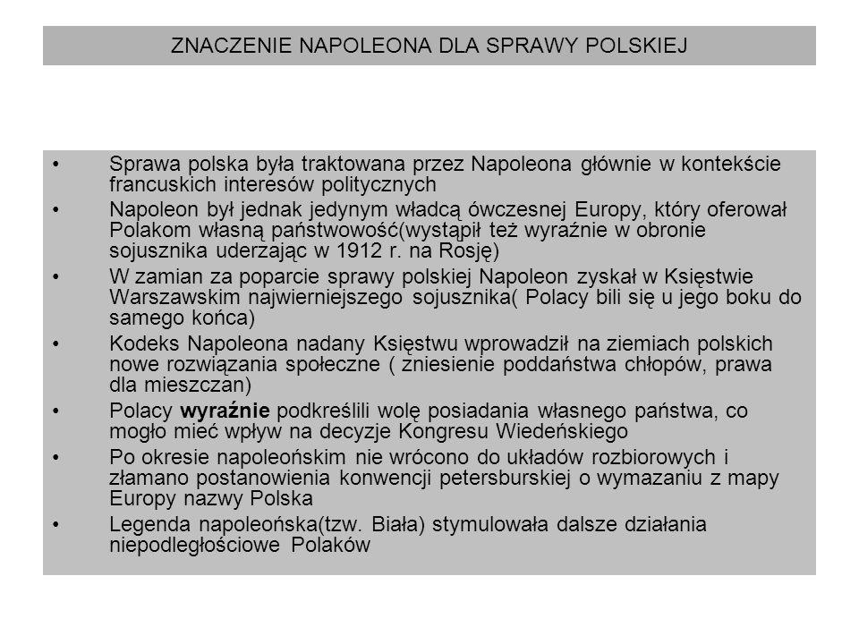 ZNACZENIE NAPOLEONA DLA SPRAWY POLSKIEJ Sprawa polska była traktowana przez Napoleona głównie w kontekście francuskich interesów politycznych Napoleon