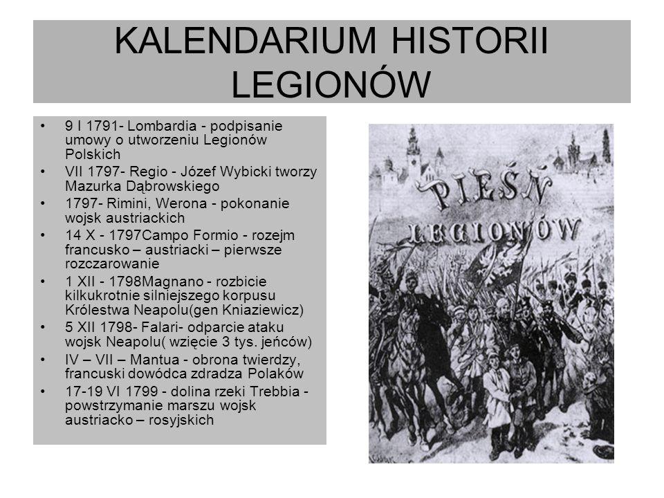 KALENDARIUM HISTORII LEGIONÓW 9 I 1791- Lombardia - podpisanie umowy o utworzeniu Legionów Polskich VII 1797- Regio - Józef Wybicki tworzy Mazurka Dąb