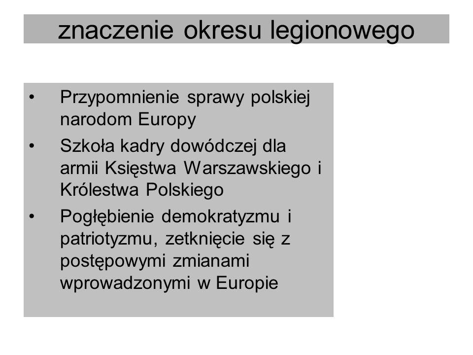 znaczenie okresu legionowego Przypomnienie sprawy polskiej narodom Europy Szkoła kadry dowódczej dla armii Księstwa Warszawskiego i Królestwa Polskieg