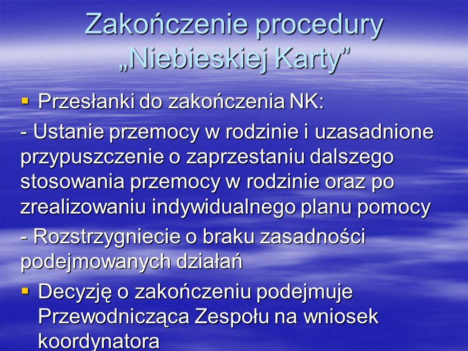 """Zakończenie procedury """"Niebieskiej Karty  Przesłanki do zakończenia NK: - Ustanie przemocy w rodzinie i uzasadnione przypuszczenie o zaprzestaniu dalszego stosowania przemocy w rodzinie oraz po zrealizowaniu indywidualnego planu pomocy - Rozstrzygniecie o braku zasadności podejmowanych działań  Decyzję o zakończeniu podejmuje Przewodnicząca Zespołu na wniosek koordynatora"""