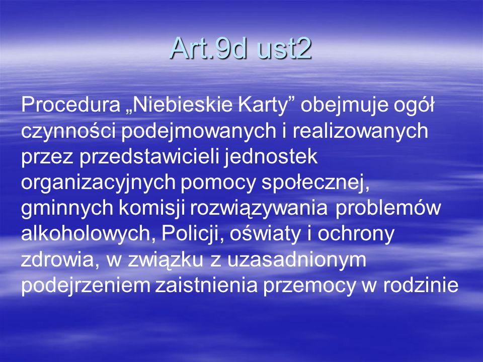 """Art.9d ust2 Procedura """"Niebieskie Karty obejmuje ogół czynności podejmowanych i realizowanych przez przedstawicieli jednostek organizacyjnych pomocy społecznej, gminnych komisji rozwiązywania problemów alkoholowych, Policji, oświaty i ochrony zdrowia, w związku z uzasadnionym podejrzeniem zaistnienia przemocy w rodzinie"""