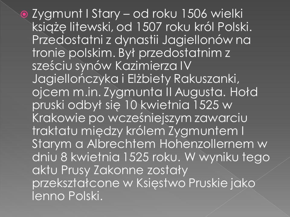  Zygmunt I Stary – od roku 1506 wielki książę litewski, od 1507 roku król Polski.
