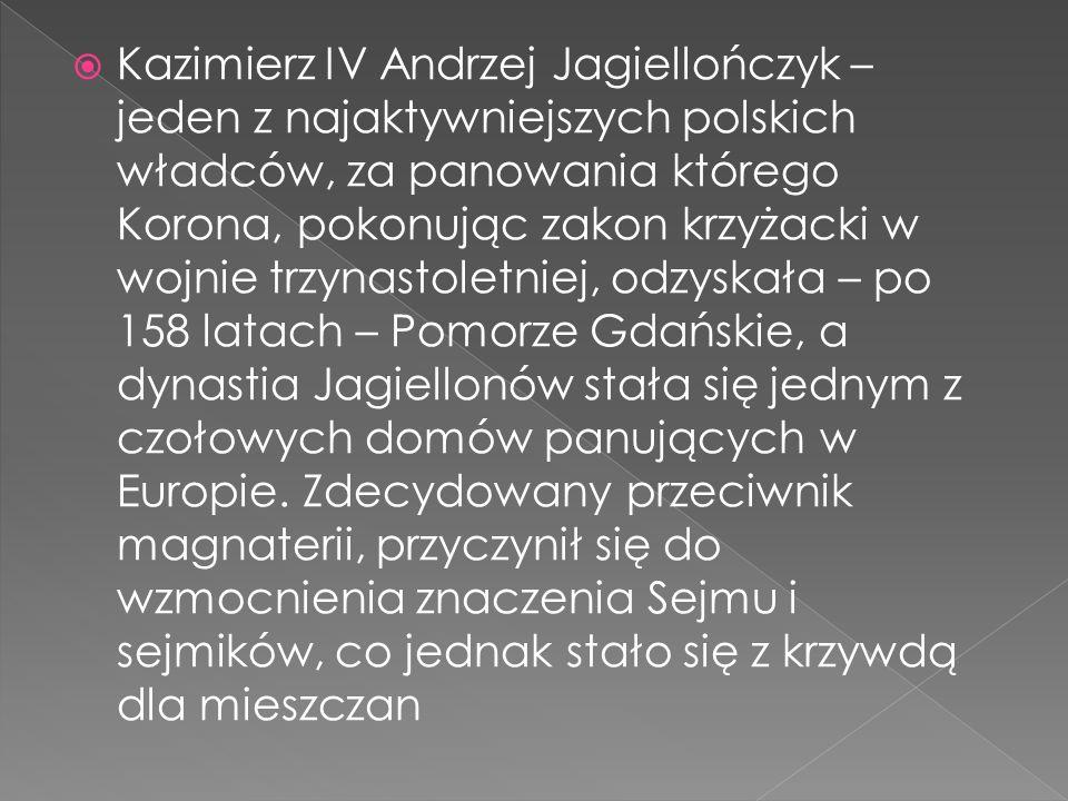  Kazimierz IV Andrzej Jagiellończyk – jeden z najaktywniejszych polskich władców, za panowania którego Korona, pokonując zakon krzyżacki w wojnie trzynastoletniej, odzyskała – po 158 latach – Pomorze Gdańskie, a dynastia Jagiellonów stała się jednym z czołowych domów panujących w Europie.