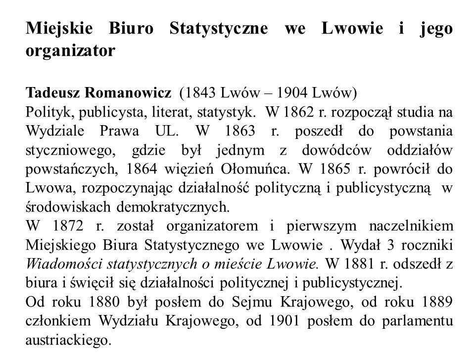 Miejskie Biuro Statystyczne we Lwowie i jego organizator Tadeusz Romanowicz (1843 Lwów – 1904 Lwów) Polityk, publicysta, literat, statystyk.