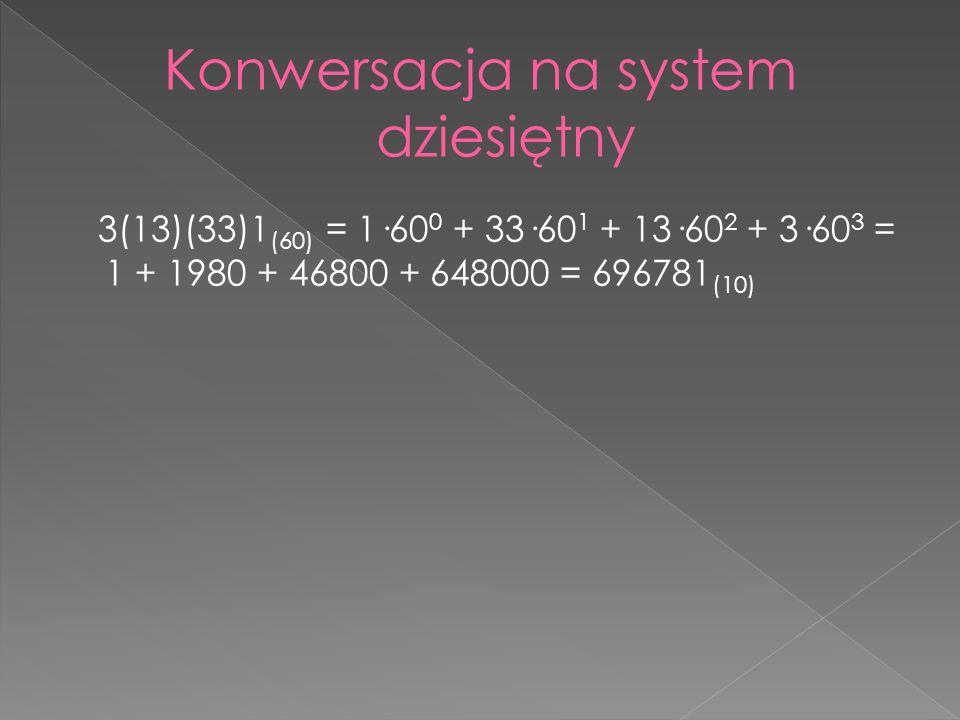 3(13)(33)1 (60) = 1·60 0 + 33·60 1 + 13·60 2 + 3·60 3 = 1 + 1980 + 46800 + 648000 = 696781 (10)