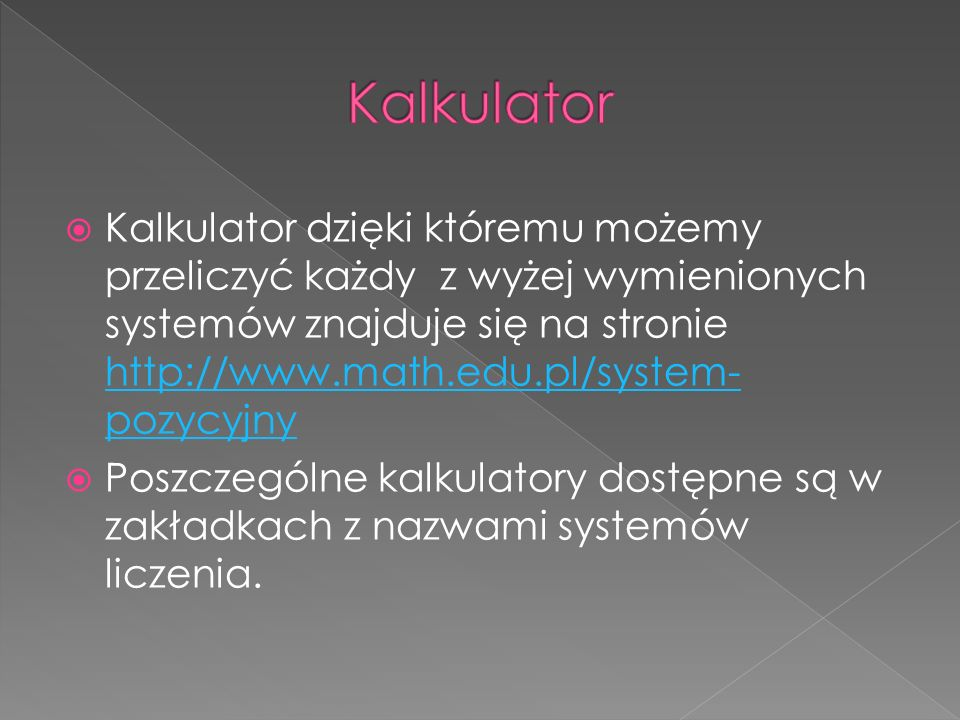  Kalkulator dzięki któremu możemy przeliczyć każdy z wyżej wymienionych systemów znajduje się na stronie http://www.math.edu.pl/system- pozycyjny http://www.math.edu.pl/system- pozycyjny  Poszczególne kalkulatory dostępne są w zakładkach z nazwami systemów liczenia.