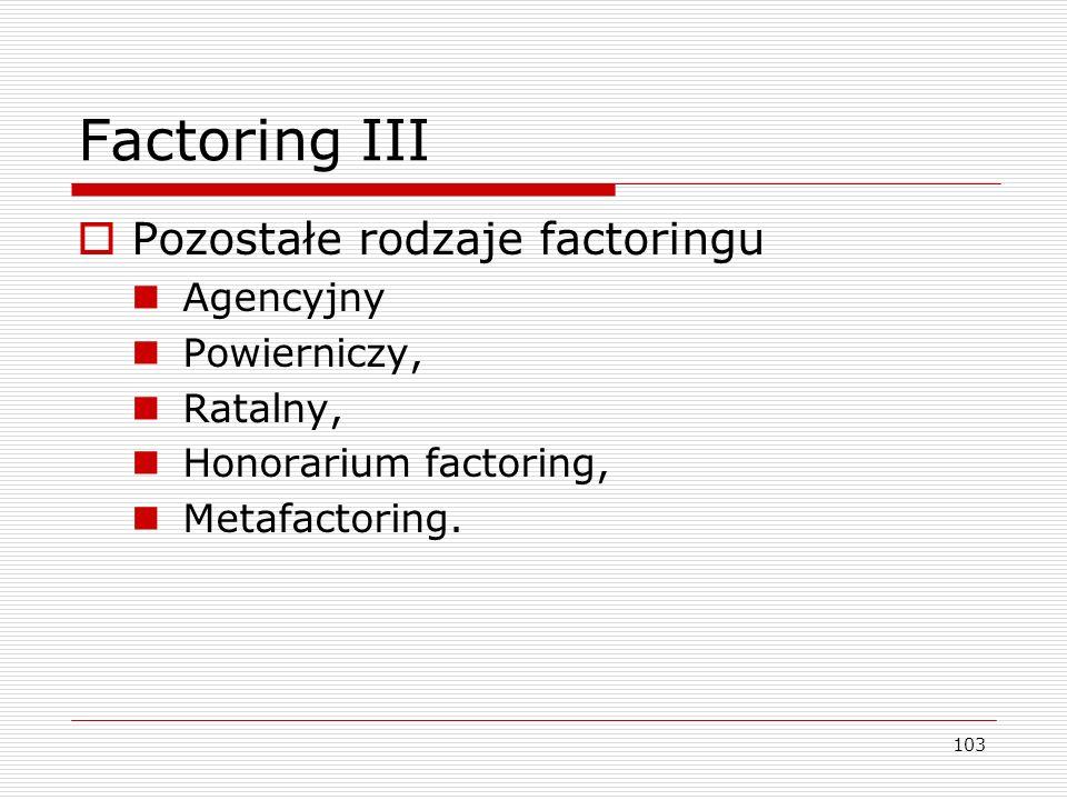 103 Factoring III  Pozostałe rodzaje factoringu Agencyjny Powierniczy, Ratalny, Honorarium factoring, Metafactoring.