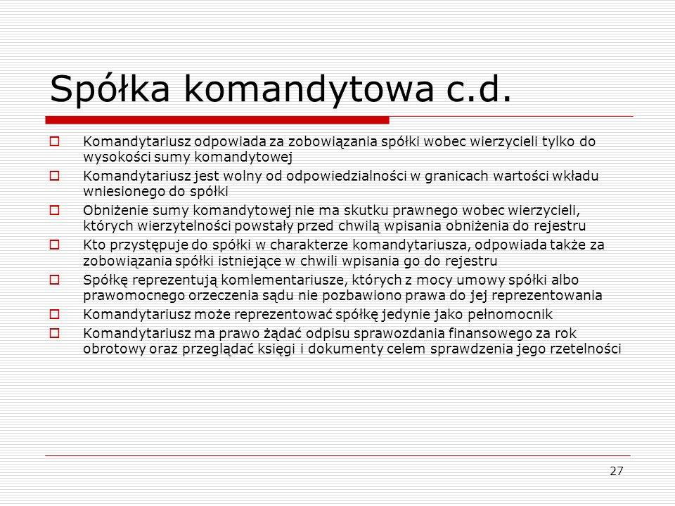 27 Spółka komandytowa c.d.  Komandytariusz odpowiada za zobowiązania spółki wobec wierzycieli tylko do wysokości sumy komandytowej  Komandytariusz j