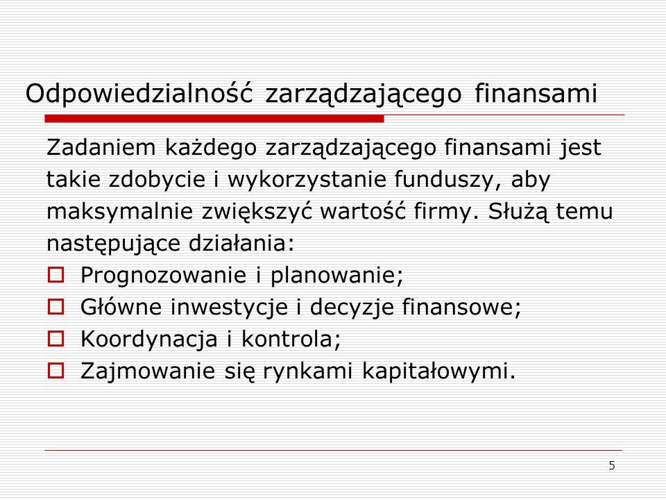 5 Odpowiedzialność zarządzającego finansami Zadaniem każdego zarządzającego finansami jest takie zdobycie i wykorzystanie funduszy, aby maksymalnie zw