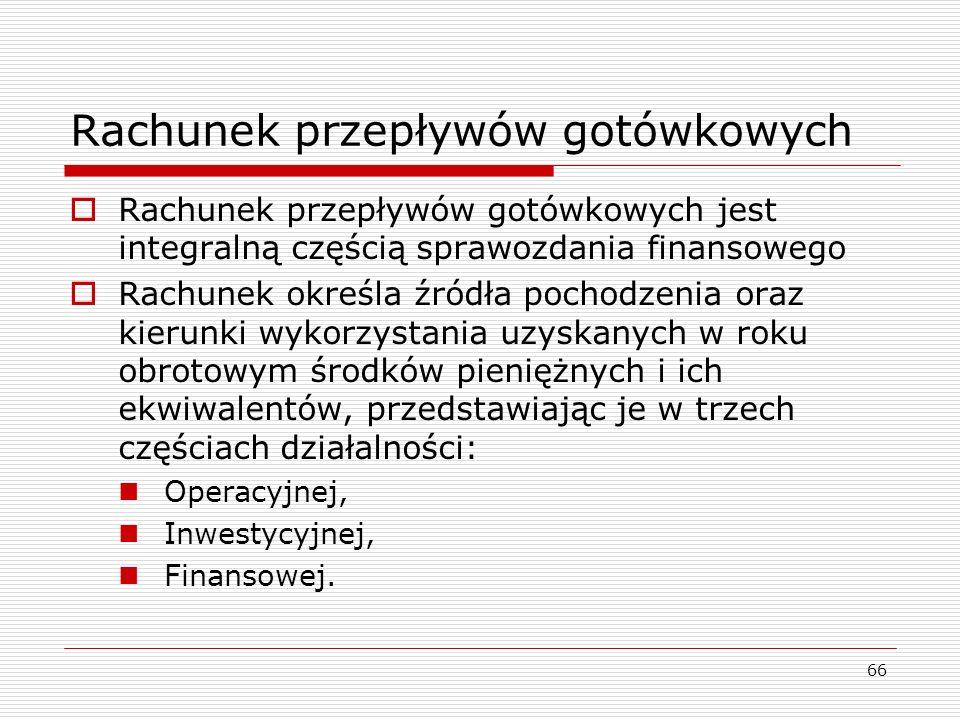 66 Rachunek przepływów gotówkowych  Rachunek przepływów gotówkowych jest integralną częścią sprawozdania finansowego  Rachunek określa źródła pochod