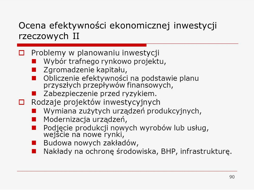 90 Ocena efektywności ekonomicznej inwestycji rzeczowych II  Problemy w planowaniu inwestycji Wybór trafnego rynkowo projektu, Zgromadzenie kapitału,